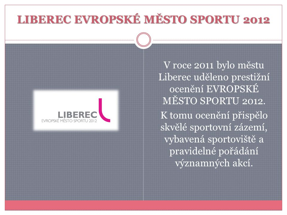 LIBEREC EVROPSKÉ MĚSTO SPORTU 2012 V roce 2011 bylo městu Liberec uděleno prestižní ocenění EVROPSKÉ MĚSTO SPORTU 2012. K tomu ocenění přispělo skvělé