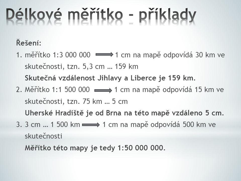 Řešení: 1. měřítko 1:3 000 000 1 cm na mapě odpovídá 30 km ve skutečnosti, tzn. 5,3 cm … 159 km Skutečná vzdálenost Jihlavy a Liberce je 159 km. 2. Mě