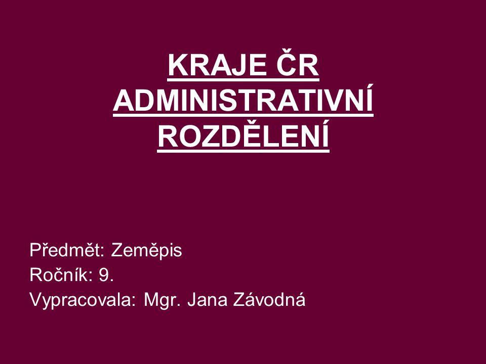 KRAJE ČR ADMINISTRATIVNÍ ROZDĚLENÍ Předmět: Zeměpis Ročník: 9. Vypracovala: Mgr. Jana Závodná