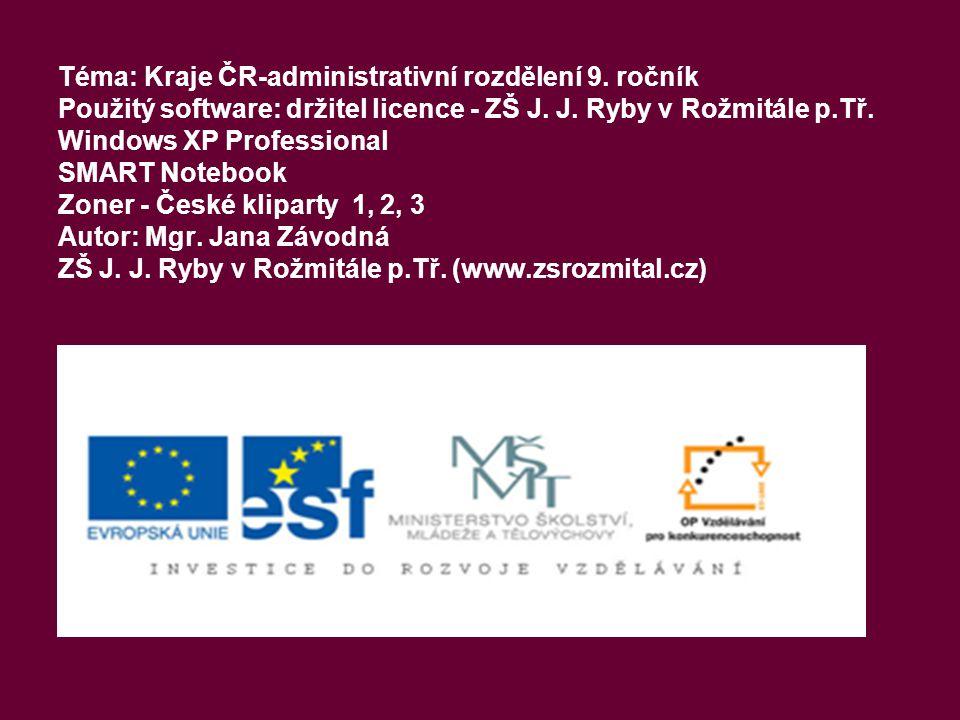 Téma: Kraje ČR-administrativní rozdělení 9. ročník Použitý software: držitel licence - ZŠ J. J. Ryby v Rožmitále p.Tř. Windows XP Professional SMART N