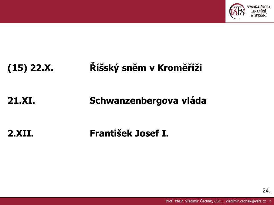 24. Prof. PhDr. Vladimír Čechák, CSC., vladimir.cechak@vsfs.cz :: (15) 22.X.Říšský sněm v Kroměříži 21.XI.Schwanzenbergova vláda 2.XII.František Josef