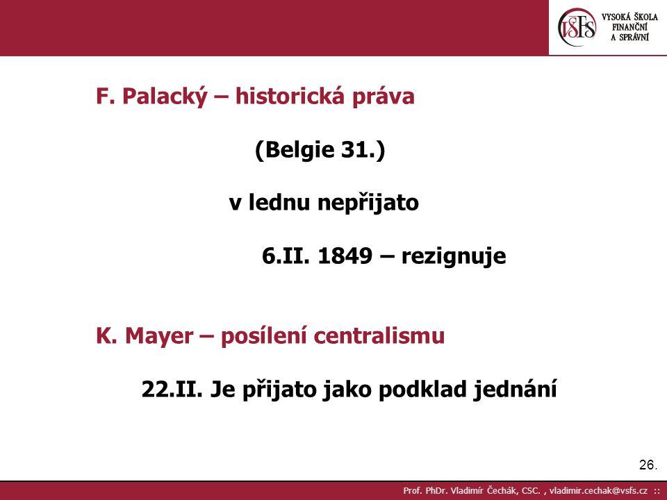 26. Prof. PhDr. Vladimír Čechák, CSC., vladimir.cechak@vsfs.cz :: F. Palacký – historická práva (Belgie 31.) v lednu nepřijato 6.II. 1849 – rezignuje