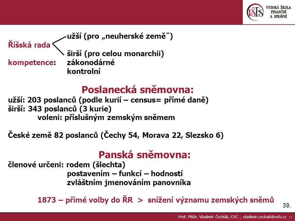 """39. Prof. PhDr. Vladimír Čechák, CSC., vladimir.cechak@vsfs.cz :: užší (pro """"neuherské země˝) Říšská rada širší (pro celou monarchii) kompetence: záko"""