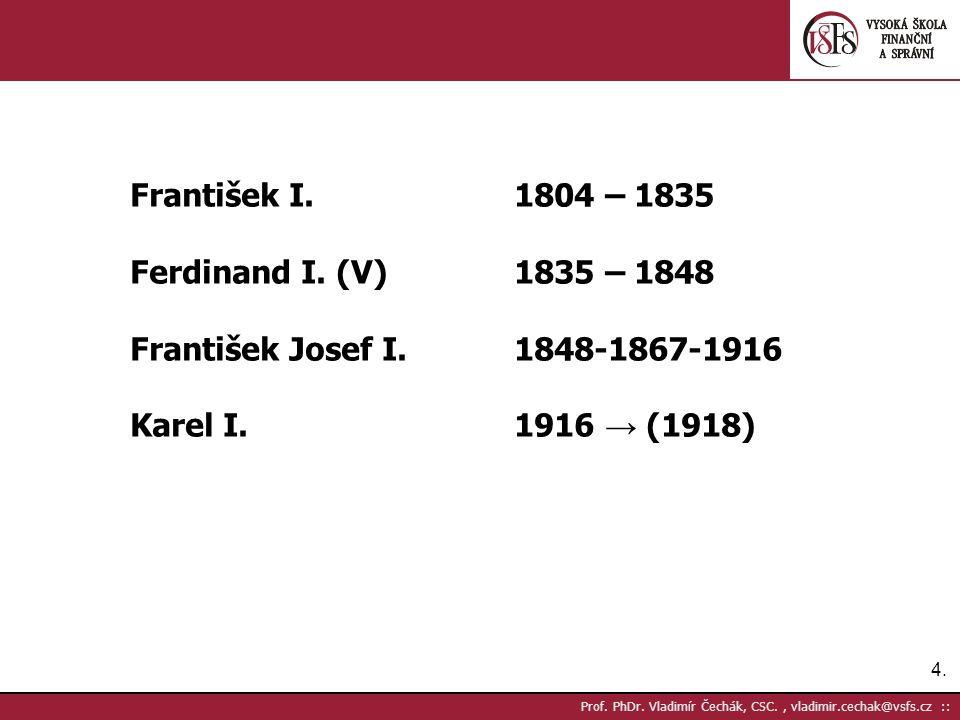4.4. Prof. PhDr. Vladimír Čechák, CSC., vladimir.cechak@vsfs.cz :: František I.1804 – 1835 Ferdinand I. (V)1835 – 1848 František Josef I.1848-1867-191