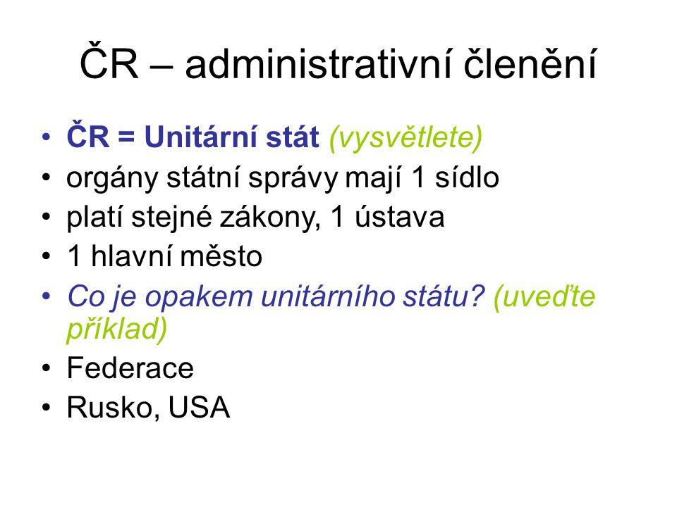 ČR – administrativní členění ČR = Unitární stát (vysvětlete) orgány státní správy mají 1 sídlo platí stejné zákony, 1 ústava 1 hlavní město Co je opak
