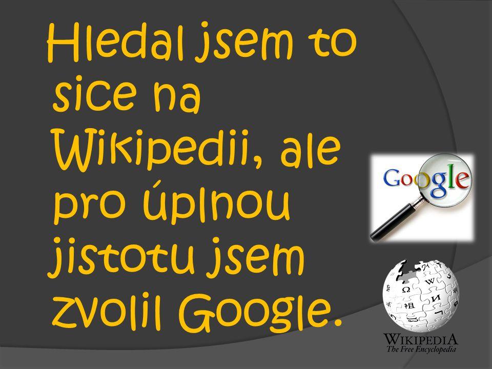 Hledal jsem to sice na Wikipedii, ale pro úplnou jistotu jsem zvolil Google.