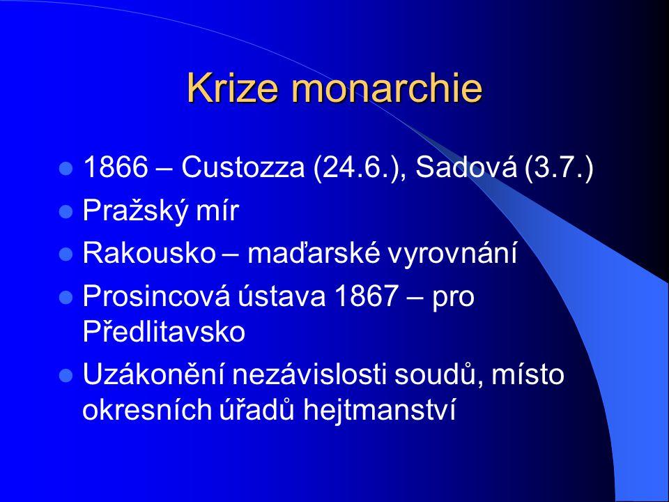 Krize monarchie 1866 – Custozza (24.6.), Sadová (3.7.) Pražský mír Rakousko – maďarské vyrovnání Prosincová ústava 1867 – pro Předlitavsko Uzákonění nezávislosti soudů, místo okresních úřadů hejtmanství