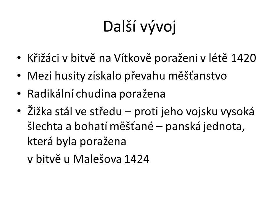 Další vývoj Křižáci v bitvě na Vítkově poraženi v létě 1420 Mezi husity získalo převahu měšťanstvo Radikální chudina poražena Žižka stál ve středu – proti jeho vojsku vysoká šlechta a bohatí měšťané – panská jednota, která byla poražena v bitvě u Malešova 1424