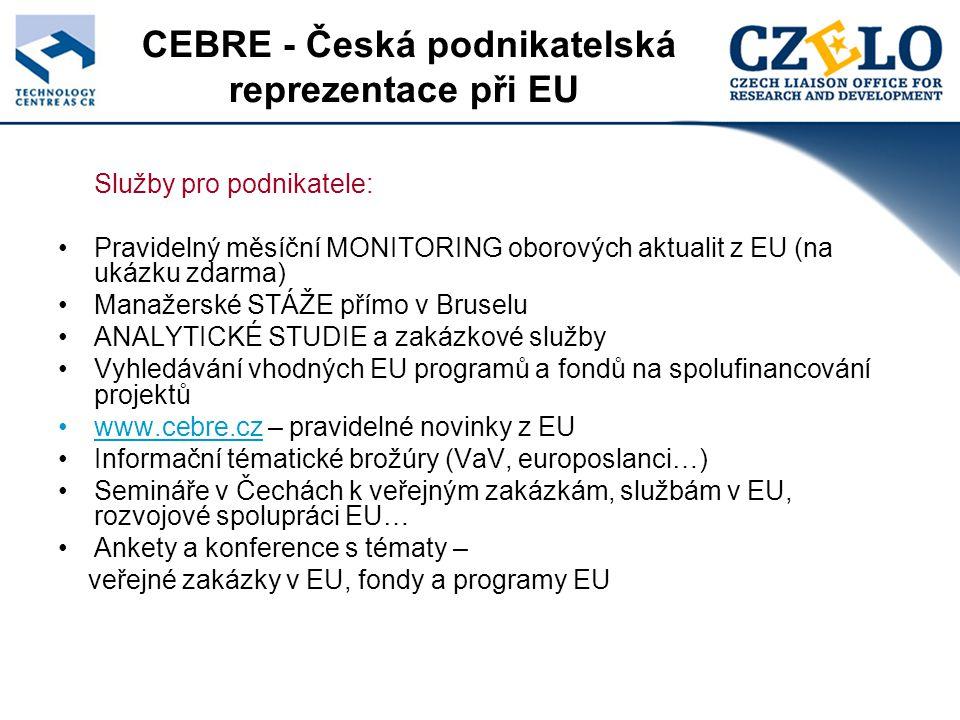 Služby pro podnikatele: Pravidelný měsíční MONITORING oborových aktualit z EU (na ukázku zdarma) Manažerské STÁŽE přímo v Bruselu ANALYTICKÉ STUDIE a zakázkové služby Vyhledávání vhodných EU programů a fondů na spolufinancování projektů www.cebre.cz – pravidelné novinky z EU Informační tématické brožúry (VaV, europoslanci…) Semináře v Čechách k veřejným zakázkám, službám v EU, rozvojové spolupráci EU… Ankety a konference s tématy – veřejné zakázky v EU, fondy a programy EU CEBRE - Česká podnikatelská reprezentace při EU