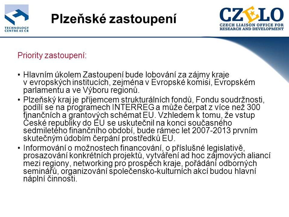 Plzeňské zastoupení Priority zastoupení: Hlavním úkolem Zastoupení bude lobování za zájmy kraje v evropských institucích, zejména v Evropské komisi, Evropském parlamentu a ve Výboru regionů.
