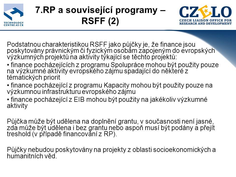 7.RP a související programy – RSFF (2) Podstatnou charakteristikou RSFF jako půjčky je, že finance jsou poskytovány právnickým či fyzickým osobám zapojeným do evropských výzkumných projektů na aktivity týkající se těchto projektů: finance pocházejících z programu Spolupráce mohou být použity pouze na výzkumné aktivity evropského zájmu spadající do některé z tématických priorit finance pocházející z programu Kapacity mohou být použity pouze na výzkumnou infrastrukturu evropského zájmu finance pocházející z EIB mohou být použity na jakékoliv výzkumné aktivity Půjčka může být udělena na doplnění grantu, v současnosti není jasné, zda může být udělena i bez grantu nebo aspoň musí být podány a přejít treshold (v případě financování z RP).