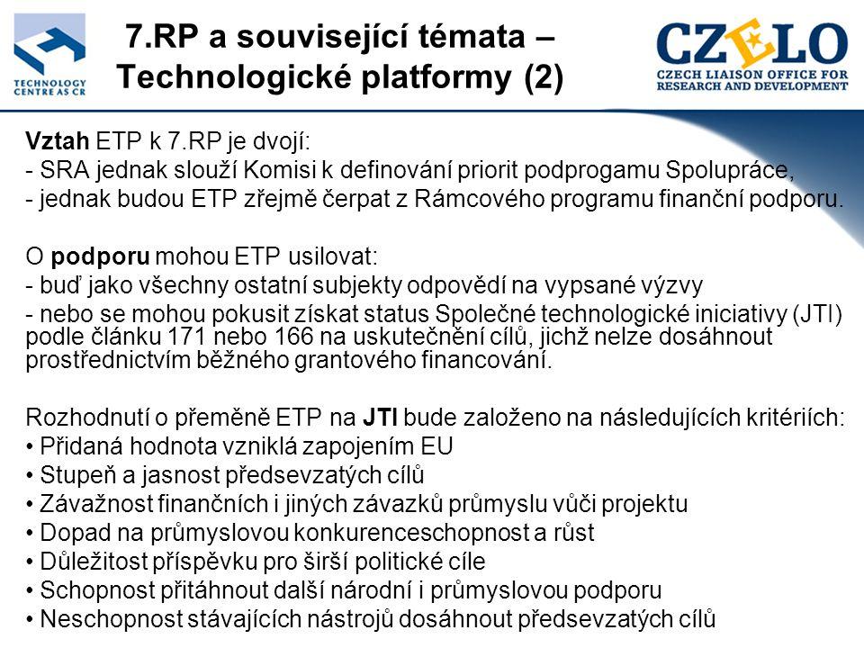 7.RP a související témata – Technologické platformy (2) Vztah ETP k 7.RP je dvojí: - SRA jednak slouží Komisi k definování priorit podprogamu Spolupráce, - jednak budou ETP zřejmě čerpat z Rámcového programu finanční podporu.