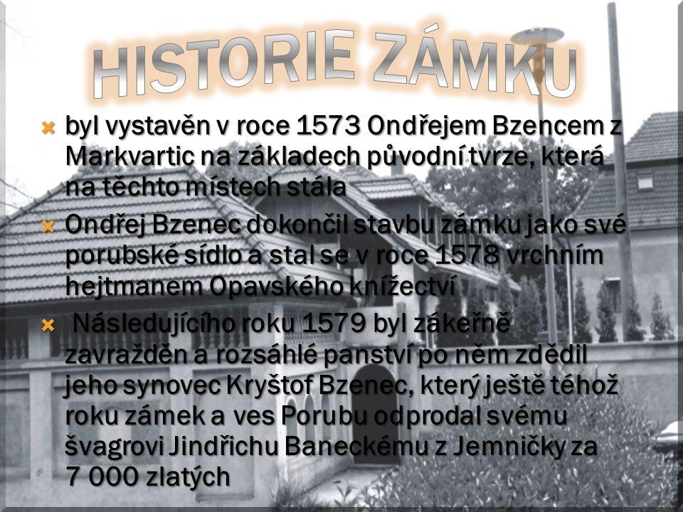  byl vystavěn v roce 1573 Ondřejem Bzencem z Markvartic na základech původní tvrze, která na těchto místech stála  Ondřej Bzenec dokončil stavbu zámku jako své porubské sídlo a stal se v roce 1578 vrchním hejtmanem Opavského knížectví  Následujícího roku 1579 byl zákeřně zavražděn a rozsáhlé panství po něm zdědil jeho synovec Kryštof Bzenec, který ještě téhož roku zámek a ves Porubu odprodal svému švagrovi Jindřichu Baneckému z Jemničky za 7 000 zlatých