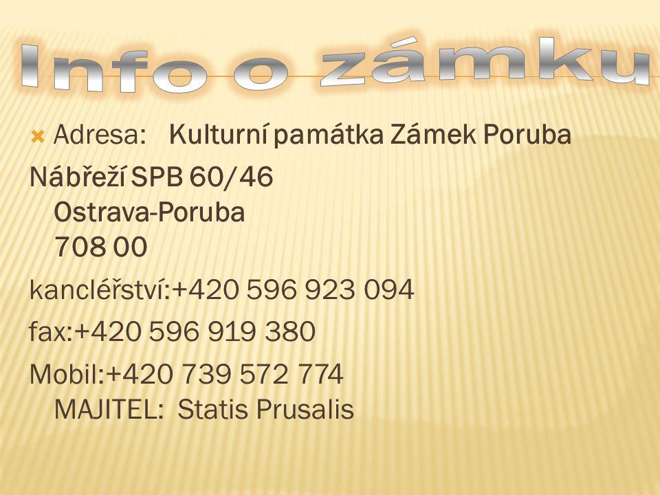  Adresa: Kulturní památka Zámek Poruba Nábřeží SPB 60/46 Ostrava-Poruba 708 00 kancléřství:+420 596 923 094 fax:+420 596 919 380 Mobil:+420 739 572 774 MAJITEL: Statis Prusalis