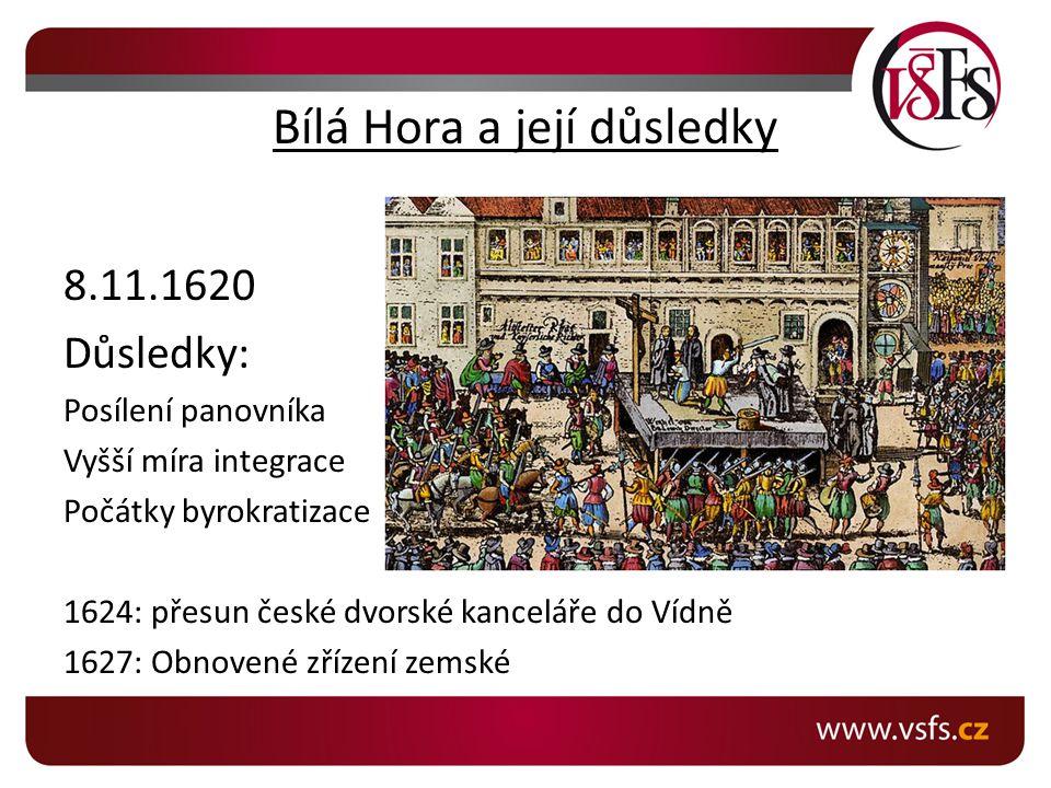 Bílá Hora a její důsledky 8.11.1620 Důsledky: Posílení panovníka Vyšší míra integrace Počátky byrokratizace 1624: přesun české dvorské kanceláře do Ví