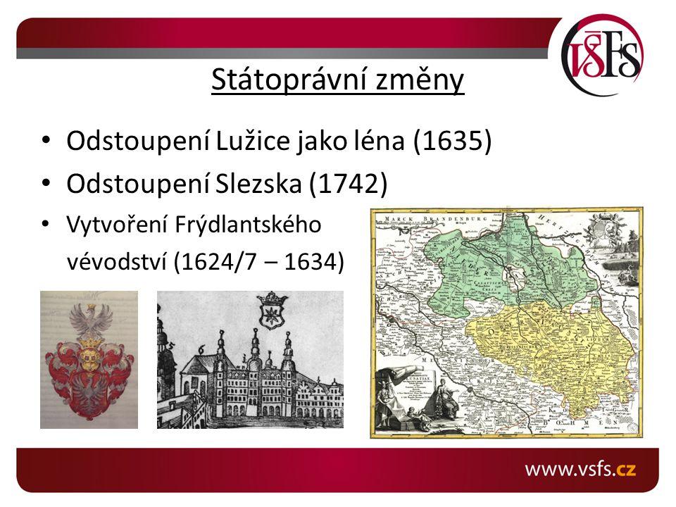 Státoprávní změny Odstoupení Lužice jako léna (1635) Odstoupení Slezska (1742) Vytvoření Frýdlantského vévodství (1624/7 – 1634)