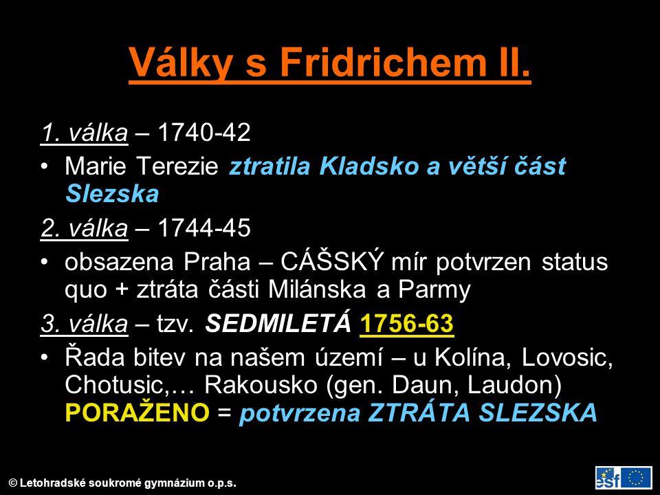 Války s Fridrichem II. 1. válka – 1740-42 Marie Terezie ztratila Kladsko a větší část Slezska 2. válka – 1744-45 obsazena Praha – CÁŠSKÝ mír potvrzen