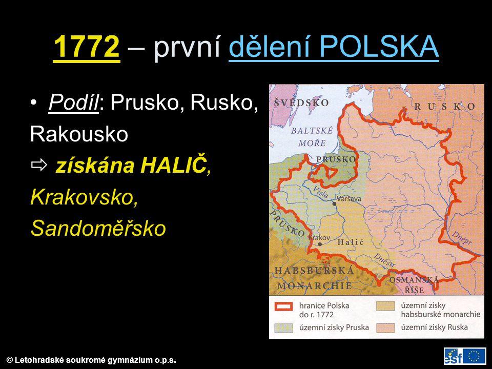 © Letohradské soukromé gymnázium o.p.s. 1772 – první dělení POLSKA Podíl: Prusko, Rusko, Rakousko  získána HALIČ, Krakovsko, Sandoměřsko