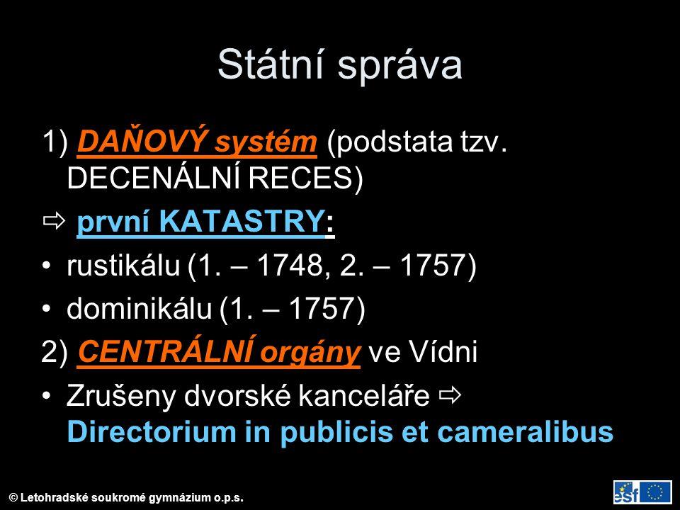 © Letohradské soukromé gymnázium o.p.s. Státní správa 1) DAŇOVÝ systém (podstata tzv. DECENÁLNÍ RECES)  první KATASTRY: rustikálu (1. – 1748, 2. – 17