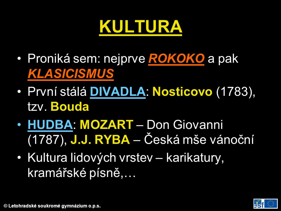 © Letohradské soukromé gymnázium o.p.s. KULTURA Proniká sem: nejprve ROKOKO a pak KLASICISMUS První stálá DIVADLA: Nosticovo (1783), tzv. Bouda HUDBA: