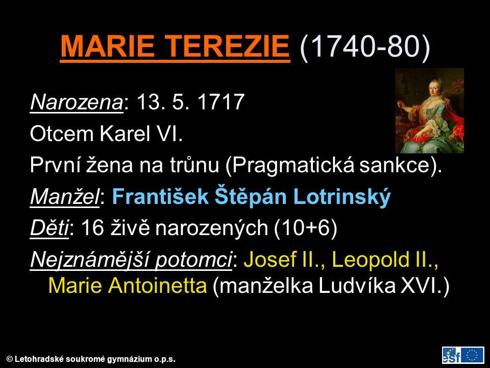 © Letohradské soukromé gymnázium o.p.s. MARIE TEREZIE (1740-80) Narozena: 13. 5. 1717 Otcem Karel VI. První žena na trůnu (Pragmatická sankce). Manžel