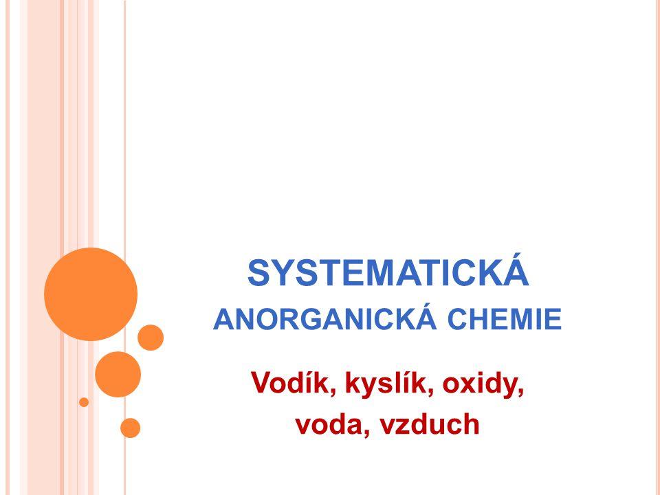SYSTEMATICKÁ ANORGANICKÁ CHEMIE Vodík, kyslík, oxidy, voda, vzduch