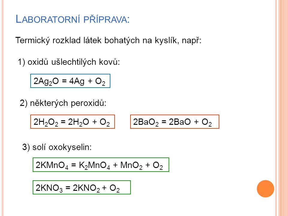L ABORATORNÍ PŘÍPRAVA : 1) oxidů ušlechtilých kovů: 2Ag 2 O = 4Ag + O 2 2) některých peroxidů: 2H 2 O 2 = 2H 2 O + O 2 3) solí oxokyselin: Termický rozklad látek bohatých na kyslík, např: 2KMnO 4 = K 2 MnO 4 + MnO 2 + O 2 2BaO 2 = 2BaO + O 2 2KNO 3 = 2KNO 2 + O 2