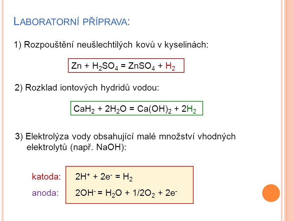 L ABORATORNÍ PŘÍPRAVA : 1) Rozpouštění neušlechtilých kovů v kyselinách: Zn + H 2 SO 4 = ZnSO 4 + H 2 2) Rozklad iontových hydridů vodou: CaH 2 + 2H 2 O = Ca(OH) 2 + 2H 2 3) Elektrolýza vody obsahující malé množství vhodných elektrolytů (např.