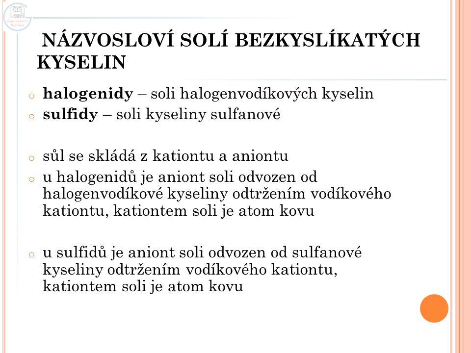 NÁZVOSLOVÍ SOLÍ BEZKYSLÍKATÝCH KYSELIN o halogenidy – soli halogenvodíkových kyselin o sulfidy – soli kyseliny sulfanové o sůl se skládá z kationtu a