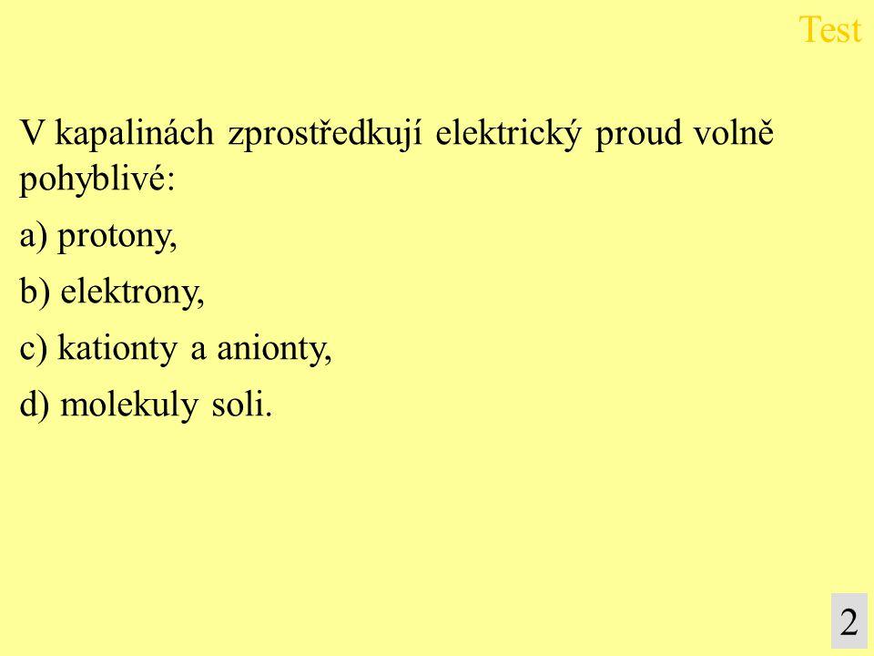 V kapalinách zprostředkují elektrický proud volně pohyblivé: a) protony, b) elektrony, c) kationty a anionty, d) molekuly soli. Test 2