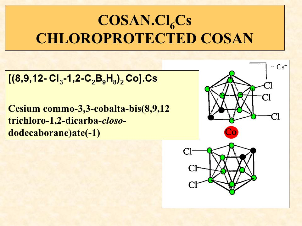 COSAN.Cl 6 Cs CHLOROPROTECTED COSAN [(8,9,12- Cl 3 -1,2-C 2 B 9 H 8 ) 2 Co].Cs Cesium commo-3,3-cobalta-bis(8,9,12 trichloro-1,2-dicarba-closo- dodecaborane)ate(-1) Cs +