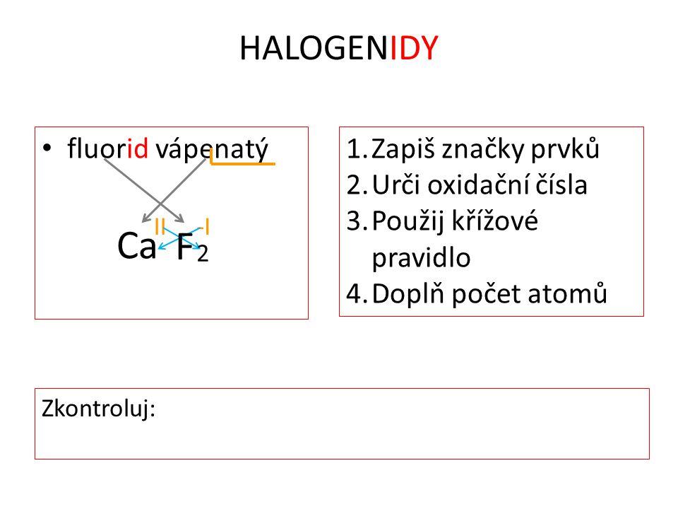 HALOGENIDY fluorid vápenatý Ca II-I 1.Zapiš značky prvků 2.Urči oxidační čísla 3.Použij křížové pravidlo 4.Doplň počet atomů 2 F Zkontroluj: