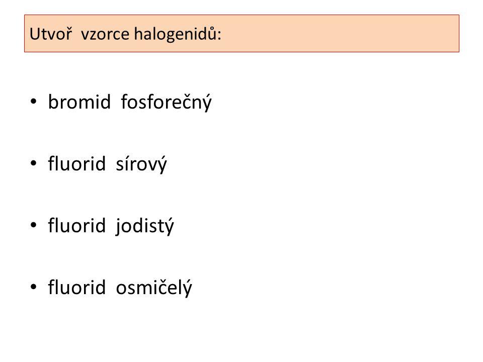 Utvoř vzorce halogenidů: bromid fosforečný fluorid sírový fluorid jodistý fluorid osmičelý