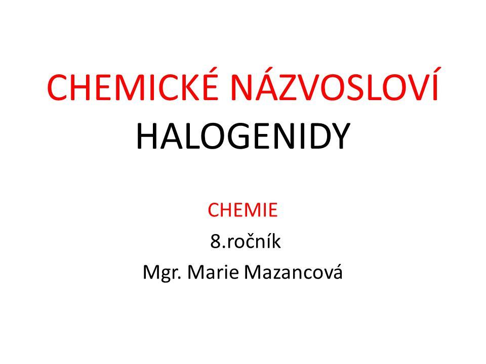 CHEMIE 8.ročník Mgr. Marie Mazancová CHEMICKÉ NÁZVOSLOVÍ HALOGENIDY
