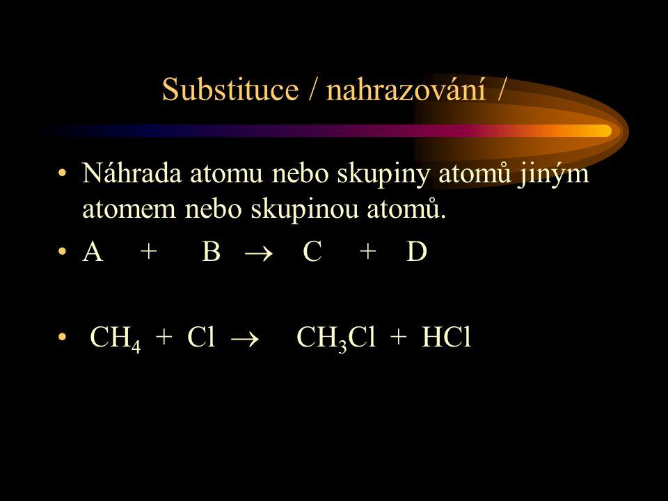 Substituce / nahrazování / Náhrada atomu nebo skupiny atomů jiným atomem nebo skupinou atomů. A + B  C + D CH 4 + Cl  CH 3 Cl + HCl