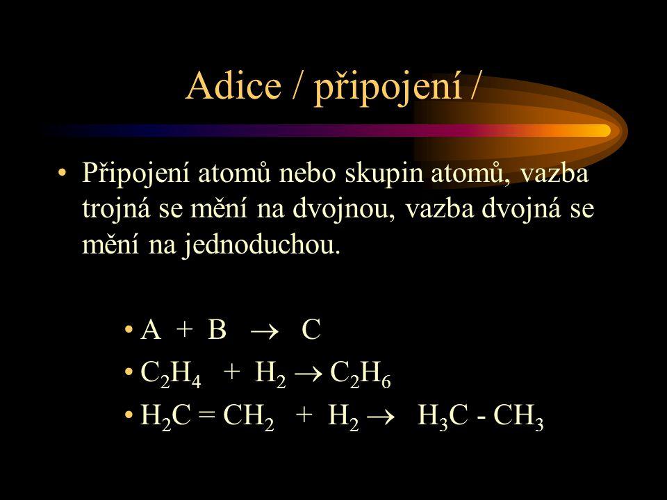 Adice / připojení / Připojení atomů nebo skupin atomů, vazba trojná se mění na dvojnou, vazba dvojná se mění na jednoduchou. A + B  C C 2 H 4 + H 2 
