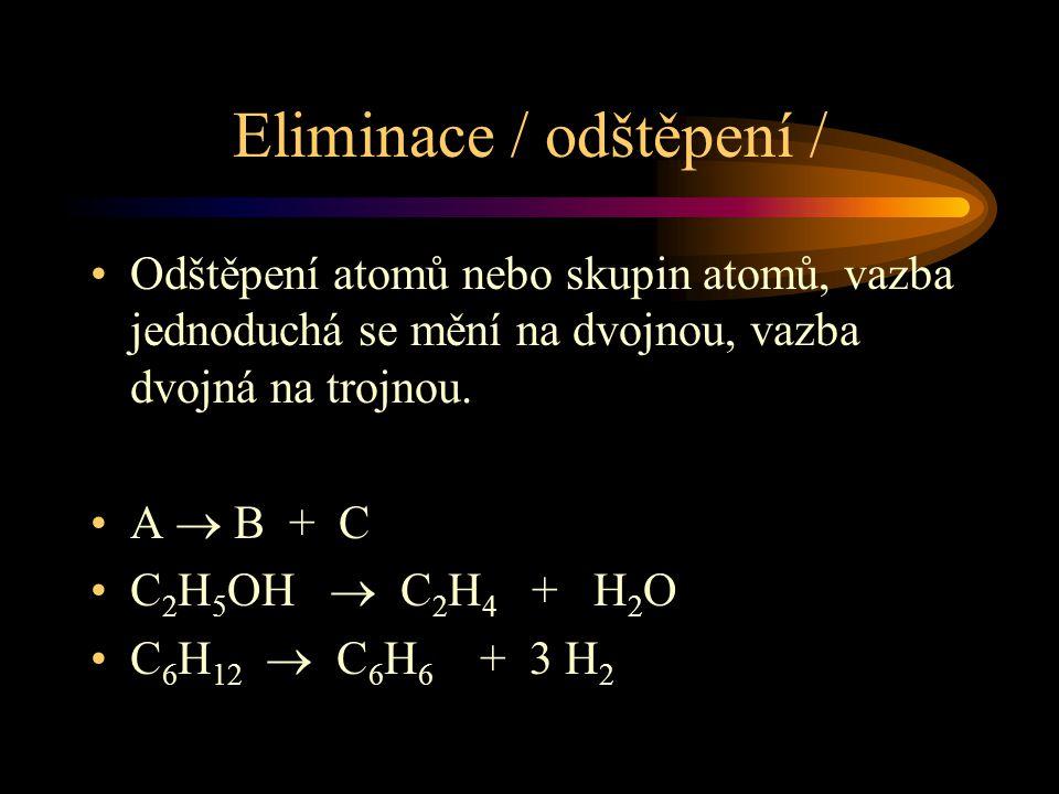 Eliminace / odštěpení / Odštěpení atomů nebo skupin atomů, vazba jednoduchá se mění na dvojnou, vazba dvojná na trojnou. A  B + C C 2 H 5 OH  C 2 H