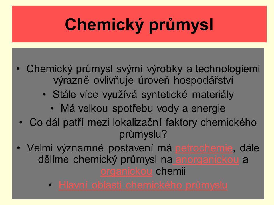 Chemický průmysl Chemický průmysl svými výrobky a technologiemi výrazně ovlivňuje úroveň hospodářství Stále více využívá syntetické materiály Má velko
