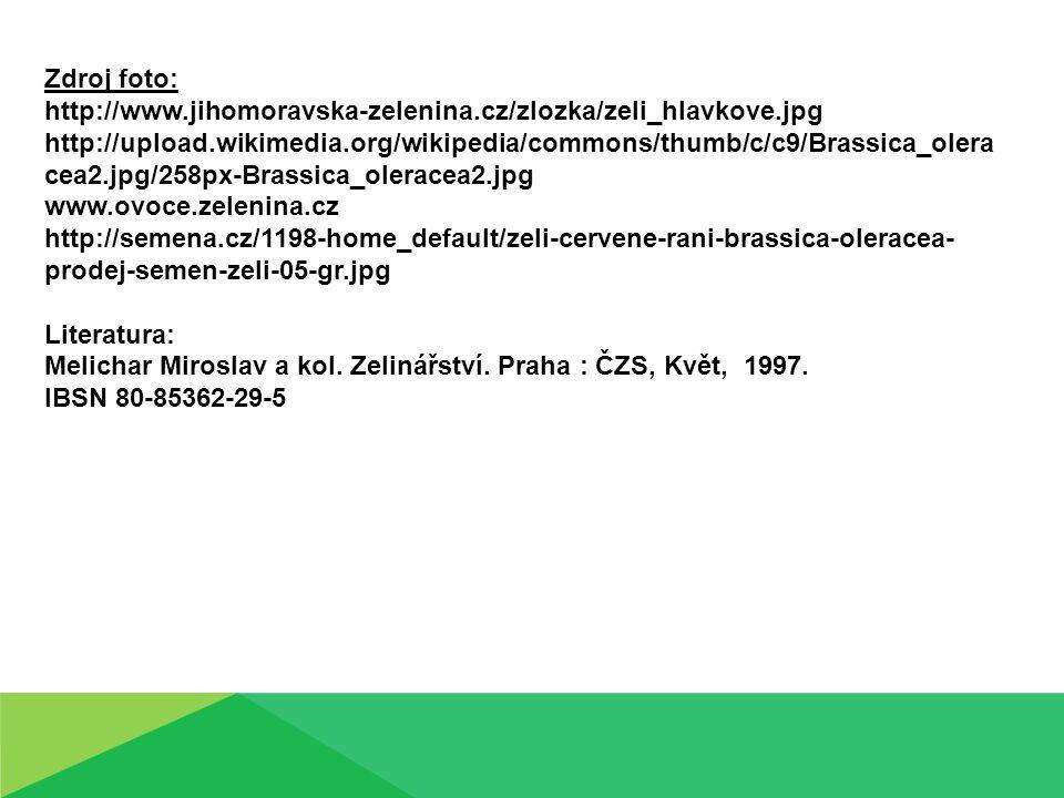 Zdroj foto: http://www.jihomoravska-zelenina.cz/zlozka/zeli_hlavkove.jpg http://upload.wikimedia.org/wikipedia/commons/thumb/c/c9/Brassica_olera cea2.jpg/258px-Brassica_oleracea2.jpg www.ovoce.zelenina.cz http://semena.cz/1198-home_default/zeli-cervene-rani-brassica-oleracea- prodej-semen-zeli-05-gr.jpg Literatura: Melichar Miroslav a kol.