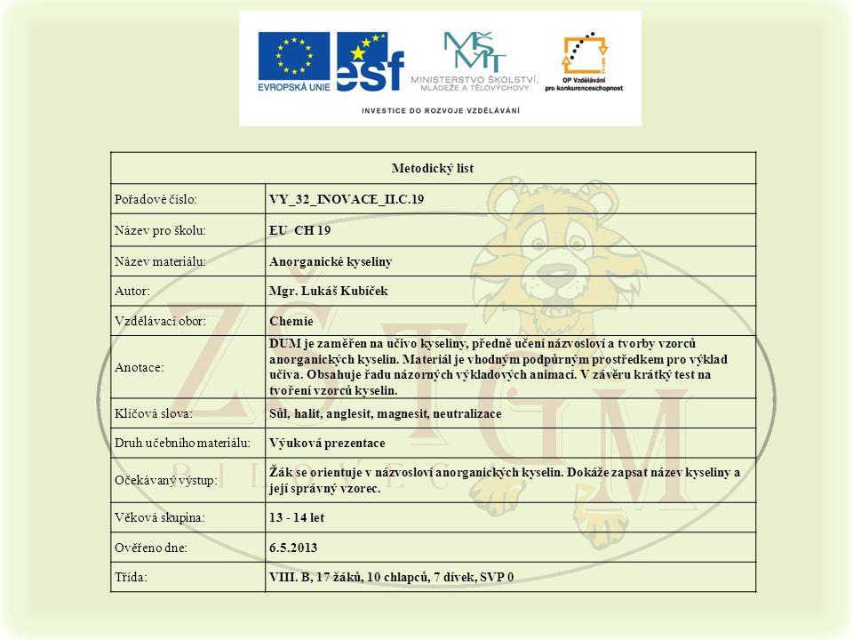 2 Metodický list Pořadové číslo:VY_32_INOVACE_II.C.19 Název pro školu:EU CH 19 Název materiálu:Anorganické kyseliny Autor:Mgr.