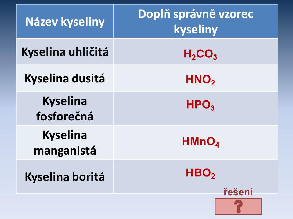 Název kyseliny Doplň správně vzorec kyseliny Kyselina uhličitá Kyselina dusitá Kyselina fosforečná Kyselina manganistá Kyselina boritá H 2 CO 3 HNO 2 HPO 3 HMnO 4 HBO 2 řešení