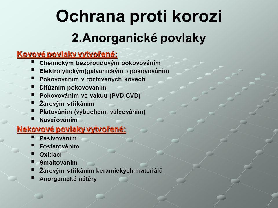 Ochrana proti korozi 2.Anorganické povlaky Kovové povlaky vytvořené:   Chemickým bezproudovým pokovováním   Elektrolytickým(galvanickým ) pokovová