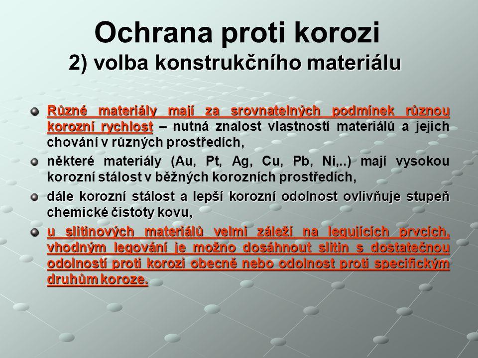 volba konstrukčního materiálu Ochrana proti korozi 2) volba konstrukčního materiálu Různé materiály mají za srovnatelných podmínek různou korozní rych