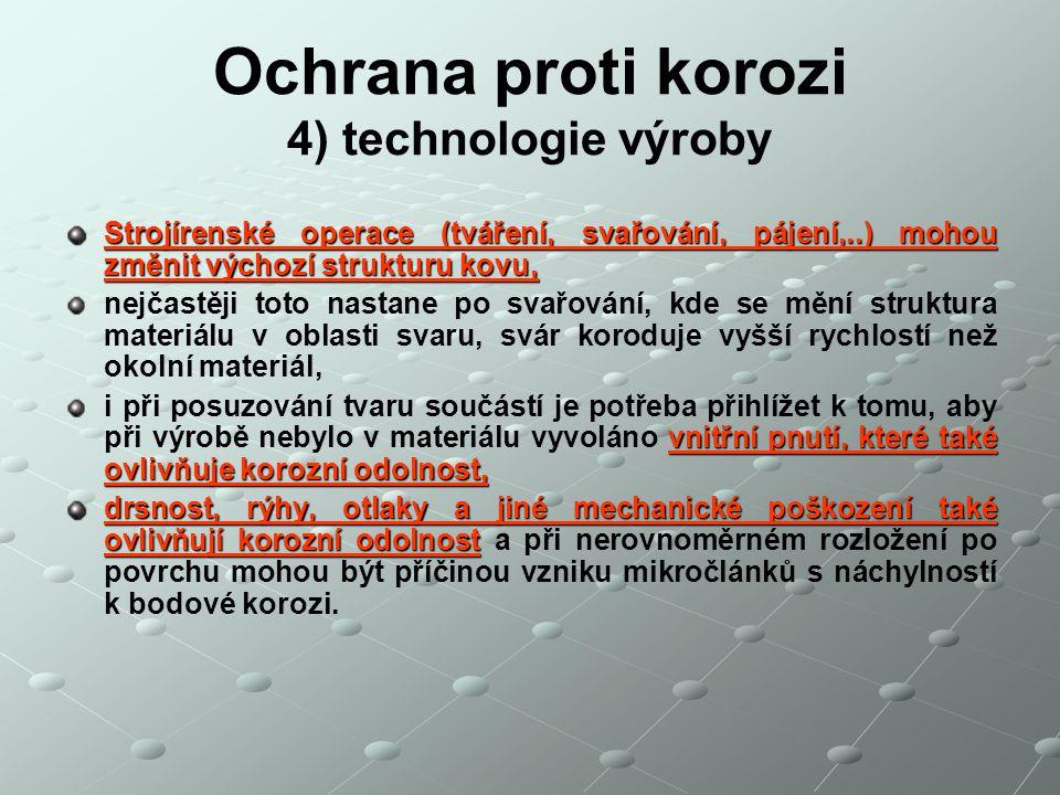 Ochrana proti korozi 4) technologie výroby Strojírenské operace (tváření, svařování, pájení,..) mohou změnit výchozí strukturu kovu, nejčastěji toto n