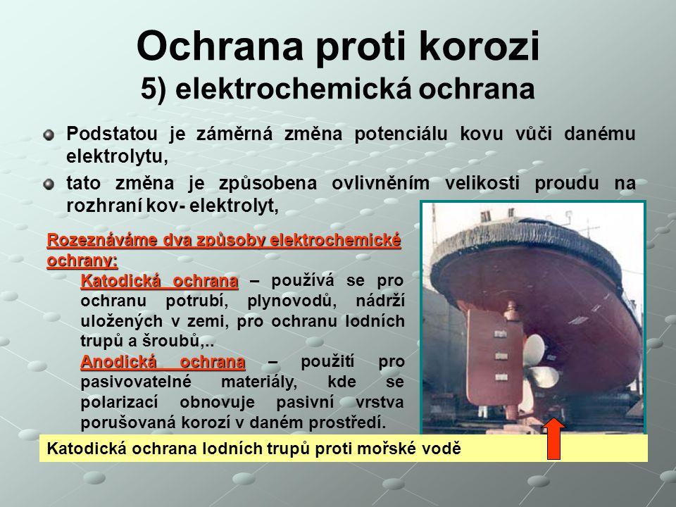Ochrana proti korozi 5) elektrochemická ochrana Podstatou je záměrná změna potenciálu kovu vůči danému elektrolytu, tato změna je způsobena ovlivněním