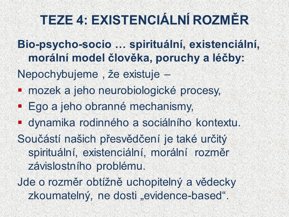TEZE 4: EXISTENCIÁLNÍ ROZMĚR Bio-psycho-socio … spirituální, existenciální, morální model člověka, poruchy a léčby: Nepochybujeme, že existuje –  mozek a jeho neurobiologické procesy,  Ego a jeho obranné mechanismy,  dynamika rodinného a sociálního kontextu.