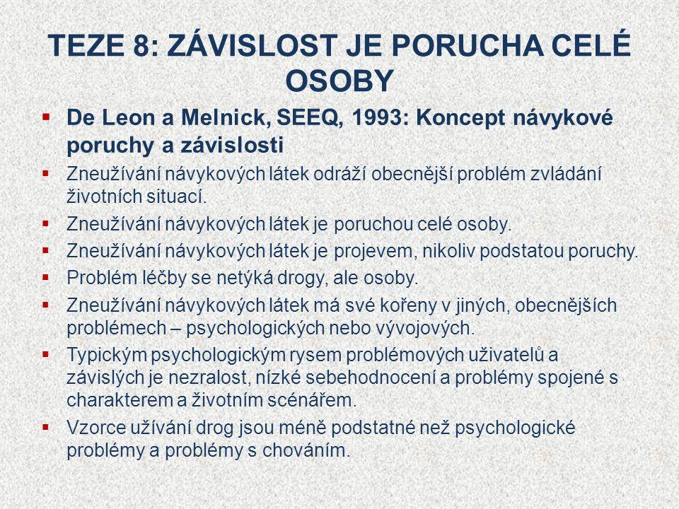 TEZE 8: ZÁVISLOST JE PORUCHA CELÉ OSOBY  De Leon a Melnick, SEEQ, 1993: Koncept návykové poruchy a závislosti  Zneužívání návykových látek odráží obecnější problém zvládání životních situací.