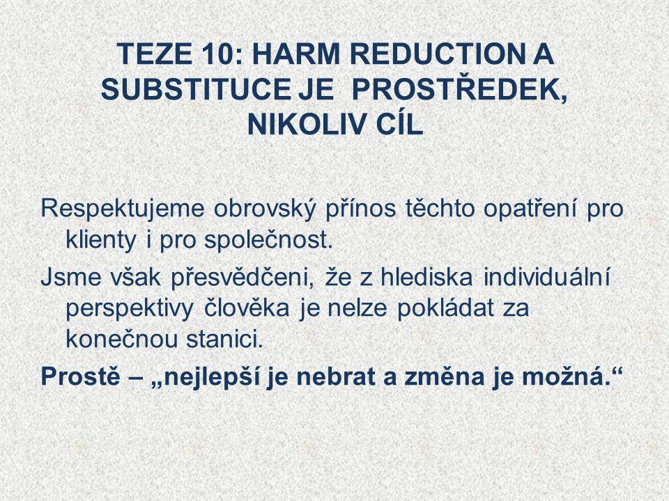 TEZE 10: HARM REDUCTION A SUBSTITUCE JE PROSTŘEDEK, NIKOLIV CÍL Respektujeme obrovský přínos těchto opatření pro klienty i pro společnost.