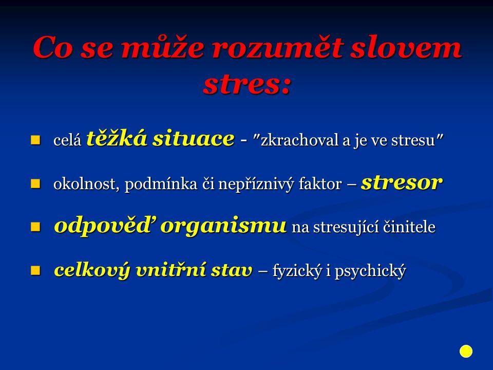 Co se může rozumět slovem stres: celá těžká situace - ″zkrachoval a je ve stresu″ celá těžká situace - ″zkrachoval a je ve stresu″ okolnost, podmínka či nepříznivý faktor – stresor okolnost, podmínka či nepříznivý faktor – stresor odpověď organismu na stresující činitele odpověď organismu na stresující činitele celkový vnitřní stav – fyzický i psychický celkový vnitřní stav – fyzický i psychický