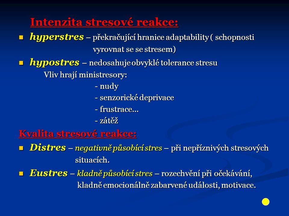 Intenzita stresové reakce: Intenzita stresové reakce: hyperstres – překračující hranice adaptability ( schopnosti hyperstres – překračující hranice adaptability ( schopnosti vyrovnat se se stresem) vyrovnat se se stresem) hypostres – nedosahuje obvyklé tolerance stresu hypostres – nedosahuje obvyklé tolerance stresu Vliv hrají ministresory: Vliv hrají ministresory: - nudy - nudy - senzorické deprivace - senzorické deprivace - frustrace… - frustrace… - zátěž - zátěž Kvalita stresové reakce: Distres – negativně působící stres – při nepříznivých stresových Distres – negativně působící stres – při nepříznivých stresových situacích.